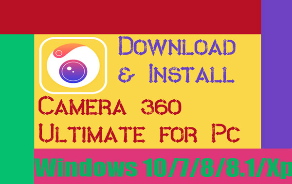 Download Camera360 Ultimate for Pc-Windows 10,7,8,8 1,Xp,Mac Os